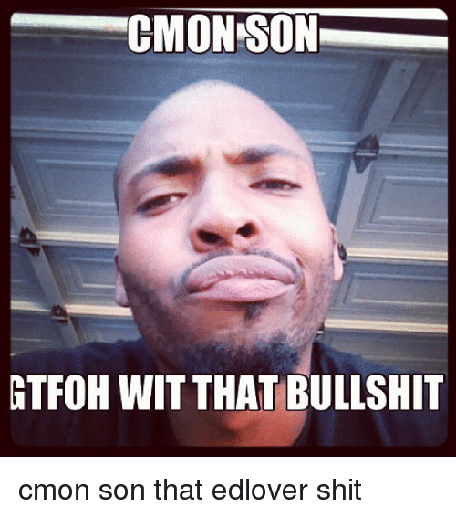cmonison-gtfoh-wit-that-bullshit-cmon-son-that-edlover-shit-1907902.png
