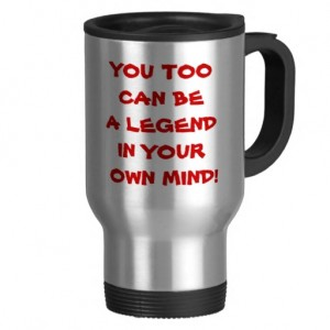 you_too_can_be_a_legend_in_your_own_mind_mug-r40e69cf23c1b4380ac9d74d2ca945784_x7jsd_8byvr_512.jpg