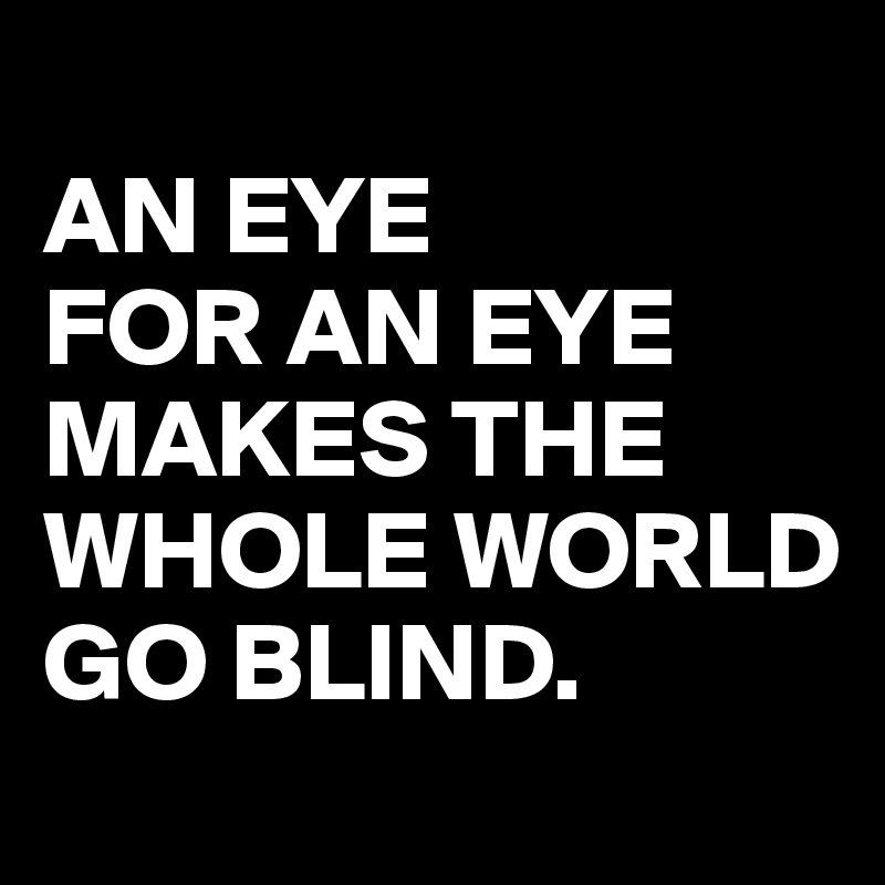 AN-EYE-FOR-AN-EYE-MAKES-THE-WHOLE-WORLD-GO-BLIND.jpg