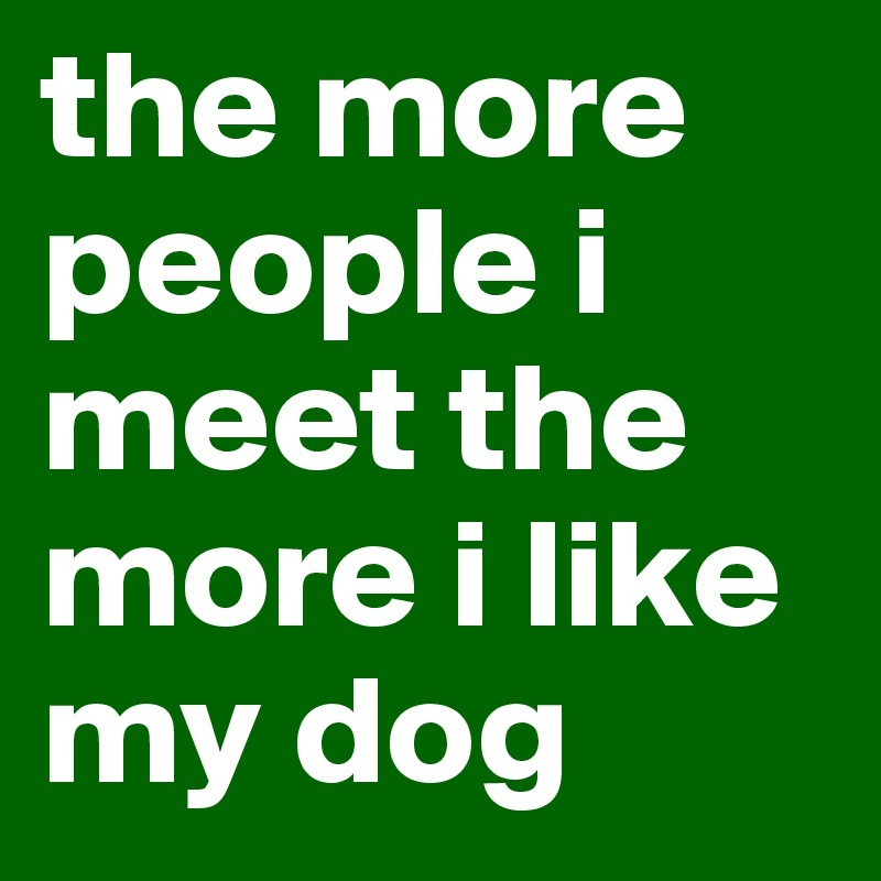 the-more-people-i-meet-the-more-i-like-my-dog.jpg